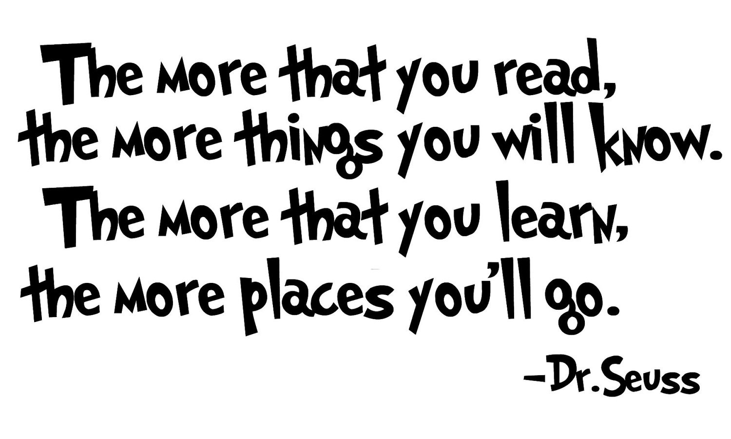 The more that you learn, the more places you'll go. - Dr. Seuss